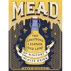Mead: The Libations, Legends, and Lore of Historys Oldest Drink